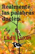 Realmente las palabras duelen. by LadyLuxen