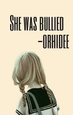 She was bullied  by -orhidee