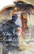 NOTAS PARA AMARTE , ROSAS AL AMANECER. SERIÉ NOTAS DEL ALMA #3. by Echeryl