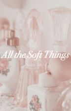 All the Soft Things by TheSupremeHoe