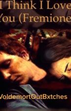 I think I love you (Fremione Fan Fiction) by VoldemortOutBxtches
