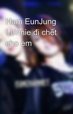 Ham EunJung ! Unnie đi chết cho em