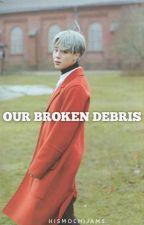Our Broken Debris by HisMochiJams