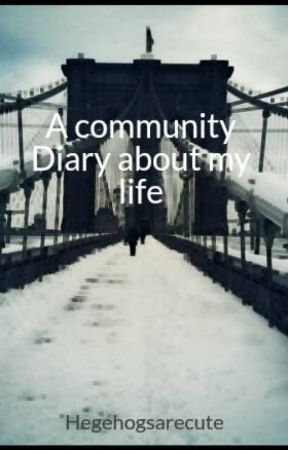 A community Diary about my life by Hegehogsarecute