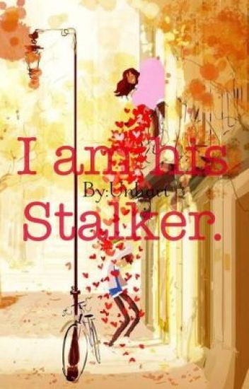 I am his Stalker. (Completed)