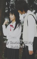 My Teacher is my Husband?!  (COMPLETED) by MikMikkkk