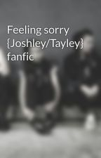 Feeling sorry {Joshley/Tayley} fanfic by pvrishorizon