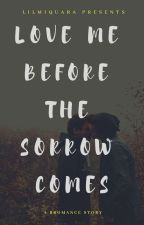 Love Me Before The Sorrow Comes by Lilmiquara