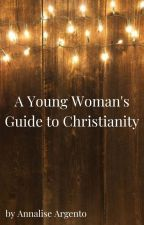 A Young Woman's Guide To Christianity. by _just_me_annalise_