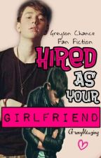 Hired As Your Girlfriend (Greyson Chance Fanfiction) by GrexyMazing