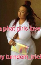 A phat girls love by turndem__tricks