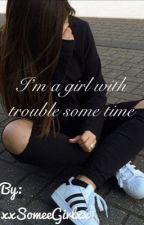 I'm Girl with trouble sometime by xxSomeeGirlxx