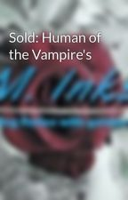 Sold: Human of the Vampire's by GoldenInk