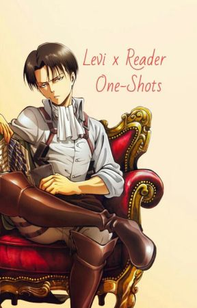 Levi x Reader One-Shots by Mattie_Beilschmidt