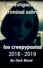 Investigación Criminal sobre los creepypastas 2018 - 2019 by Dark280