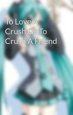 To Love A Crush Or To Crush A Friend by aaaaaaaaandsquids