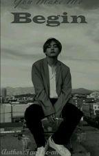 You Make Me Begin (Kim Taehyung x Reader)[Completed✔] by TaeTae-ah05