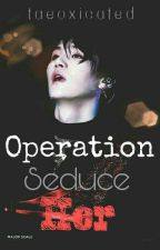 Operation; Seduce HER (Revising/editing)  by taeoxicated