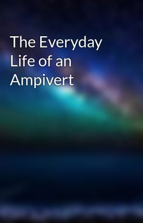 The Everyday Life of an Ampivert by theregentking