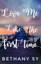 LOVE ME LIKE THE FIRST TIME (Soon To Be Published Under PHR)  by BethanySyLove27