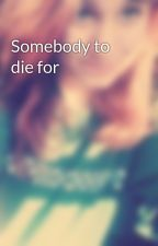 Somebody to die for by youwillliveforever