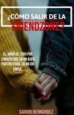 ¿Como salir de la Friendzone?  {Los enredos del amor 1} by Sahorihernandez0