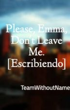 Please, Emma, Don't Leave Me. [Escribiendo] by TeamWithoutName
