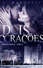 Dois Corações - Série Recomeço, livro 2 by JMarquesi