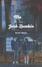 ME VS. THAT JERK ZOMBIE!! by rerushi_watabe