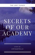 The Lost Things : Secrets of Our Academy by Crysantells