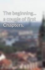 The beginning... a couple of first Chapters. by Bella-234