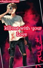 Kill Me With your Love || jungkook×reader (ON HOLD)  by potaetomaetae