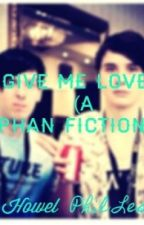 Give Me Love (A Phan fiction) by supernatural_trash