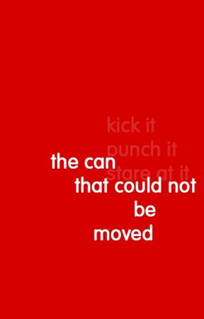 The Can That Could Not Be Moved by ressa_francis