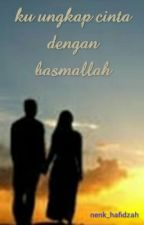 Ku Ungkap Cinta Dengan Basmallah ( COMPLETE) by nenk_hafidzah