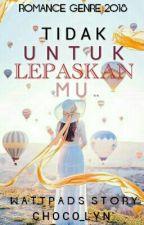 Tidak Untuk Lepaskan Mu.. (✔COMPLETED) by Choco_Lyn