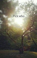 Pick who by Catzcupcake16