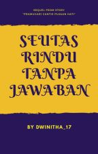 SEUTAS RINDU TANPA JAWABAN (#wattys2018) by dwinitha_17