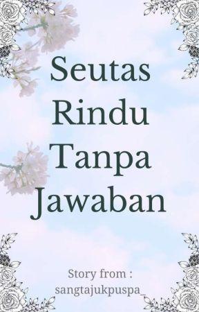 SEUTAS RINDU TANPA JAWABAN (#wattys2017) by dwinitha_17