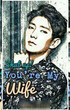 Shut up you're my Wife by chanbaek_kaido