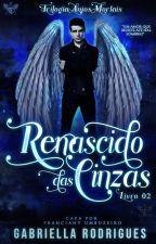 Renascido Das Cinzas - Trilogia Anjos Mortais Livro 2 by Gabriella17Rodrigues