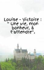 Louise - Victoire : ''  Une vie, mon bonheur, à t'attendre''. by lanam134