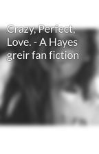 Crazy, Perfect, Love. - A Hayes greir fan fiction by taygrier