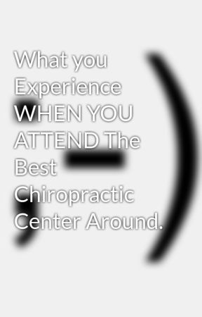 What you Experience WHEN YOU ATTEND The Best Chiropractic Center Around.