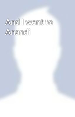 And I went to Anandi