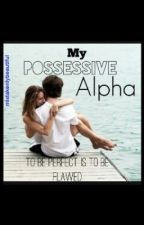 My Possessive Alpha by mistakenlybeautiful