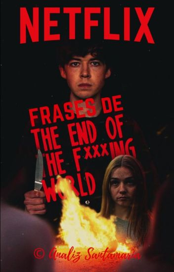 Frases De La Serie The End Of The Fing World Analiz Wattpad
