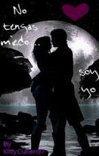 No tengas miedo... soy yo (micro novela) by Shutupandkiss_u