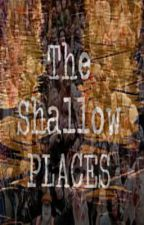 The Shallow Places (ON HOLD) by ThatChorusGirl
