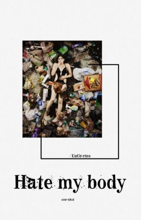Hate my body   one-shot by LuCe-rtes